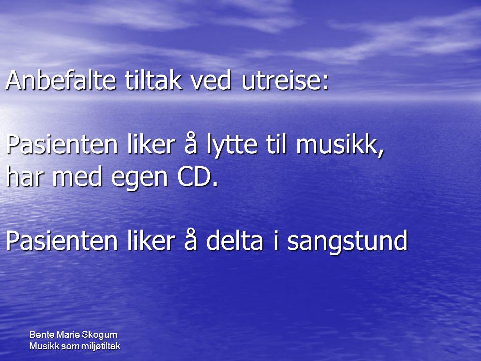 Bente Marie Skogum Musikk som miljøtiltak Anbefalte tiltak ved utreise: Pasienten liker å lytte til musikk, har med egen CD.