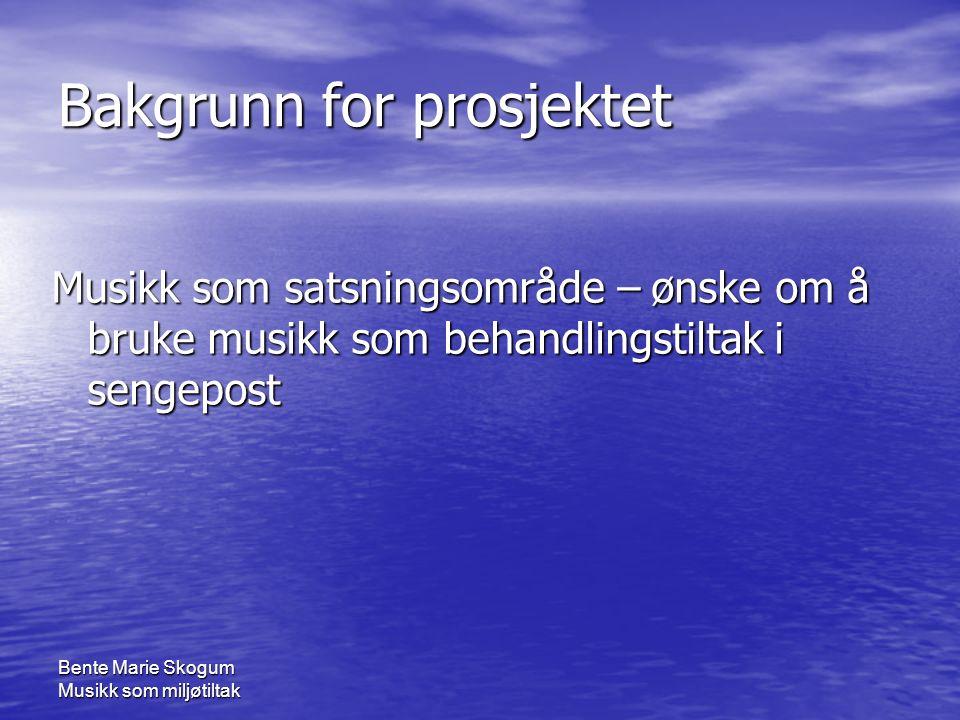 Bente Marie Skogum Musikk som miljøtiltak Bakgrunn for prosjektet Musikk som satsningsområde – ønske om å bruke musikk som behandlingstiltak i sengepost
