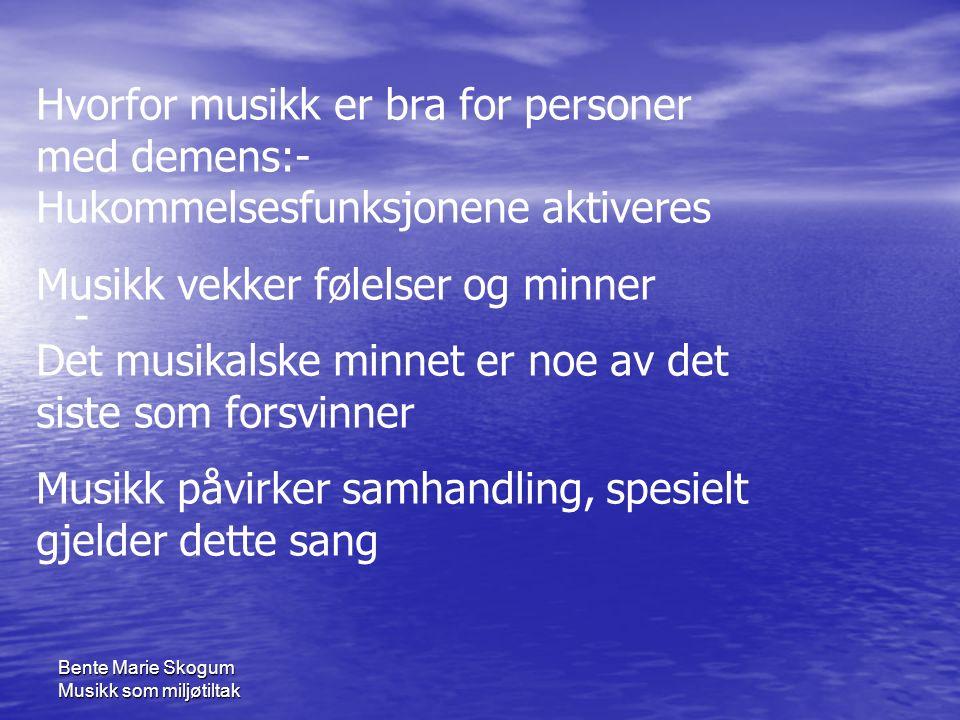 Bente Marie Skogum Musikk som miljøtiltak - Hvorfor musikk er bra for personer med demens:- Hukommelsesfunksjonene aktiveres Musikk vekker følelser og minner Det musikalske minnet er noe av det siste som forsvinner Musikk påvirker samhandling, spesielt gjelder dette sang