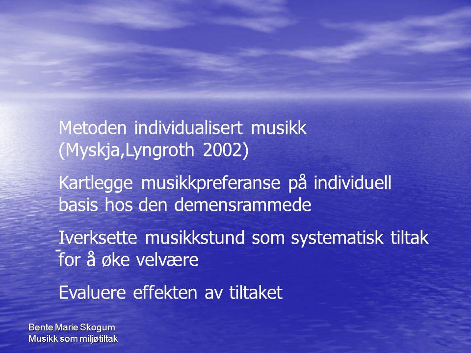 Bente Marie Skogum Musikk som miljøtiltak Metoden individualisert musikk (Myskja,Lyngroth 2002) Kartlegge musikkpreferanse på individuell basis hos den demensrammede Iverksette musikkstund som systematisk tiltak for å øke velvære Evaluere effekten av tiltaket -