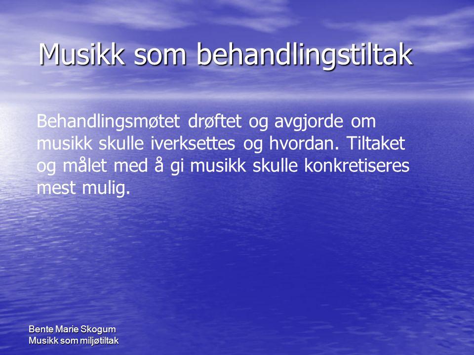 Bente Marie Skogum Musikk som miljøtiltak Musikk som behandlingstiltak Musikk som behandlingstiltak Behandlingsmøtet drøftet og avgjorde om musikk skulle iverksettes og hvordan.