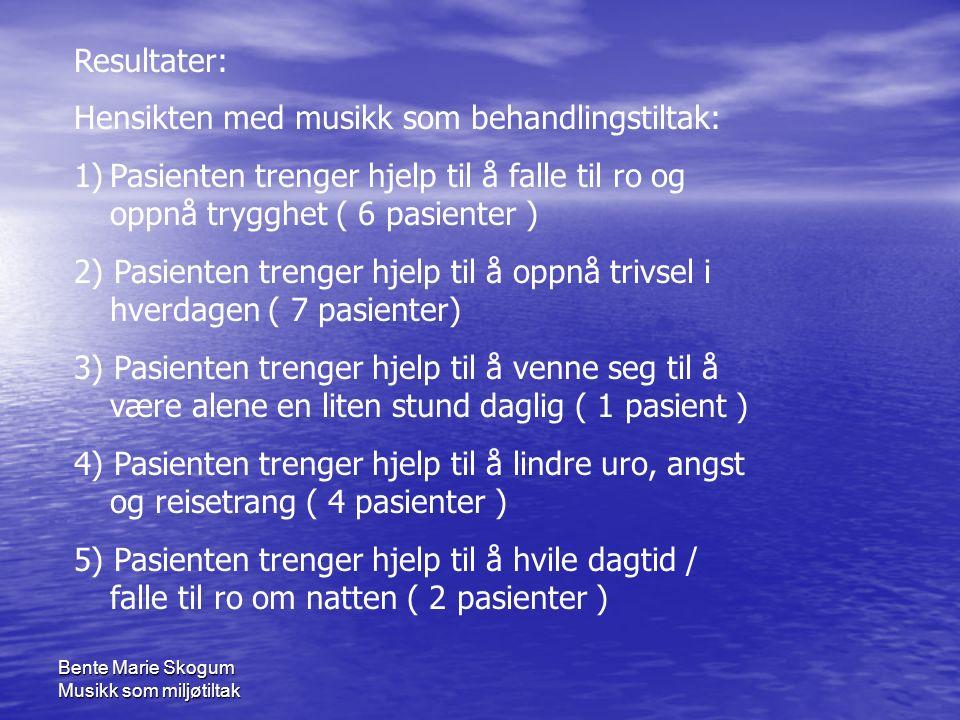 Bente Marie Skogum Musikk som miljøtiltak Resultater: Hensikten med musikk som behandlingstiltak: 1)Pasienten trenger hjelp til å falle til ro og oppnå trygghet ( 6 pasienter ) 2) Pasienten trenger hjelp til å oppnå trivsel i hverdagen ( 7 pasienter) 3) Pasienten trenger hjelp til å venne seg til å være alene en liten stund daglig ( 1 pasient ) 4) Pasienten trenger hjelp til å lindre uro, angst og reisetrang ( 4 pasienter ) 5) Pasienten trenger hjelp til å hvile dagtid / falle til ro om natten ( 2 pasienter )