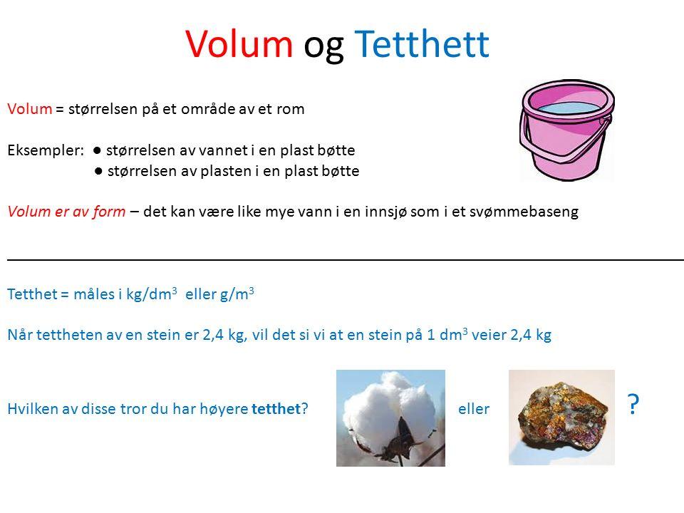 Volum og Tetthett Volum = størrelsen på et område av et rom Eksempler: ● størrelsen av vannet i en plast bøtte ● størrelsen av plasten i en plast bøtt