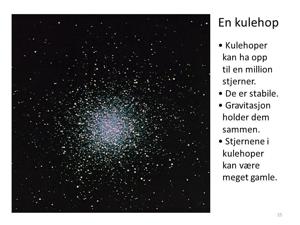25 En kulehop Kulehoper kan ha opp til en million stjerner. De er stabile. Gravitasjon holder dem sammen. Stjernene i kulehoper kan være meget gamle.