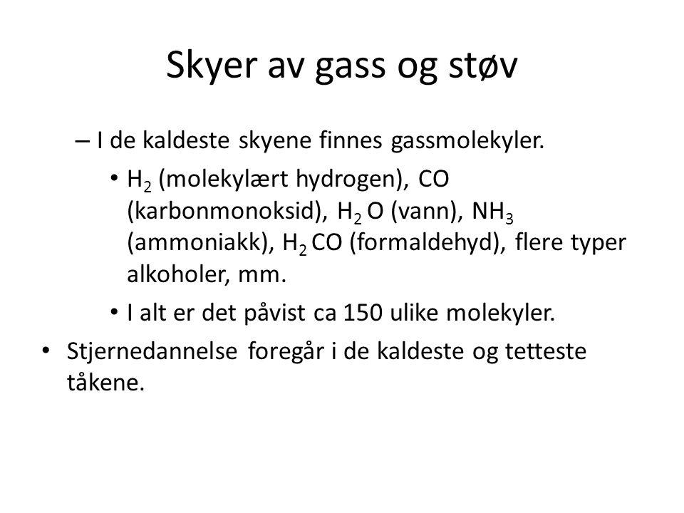 Skyer av gass og støv – I de kaldeste skyene finnes gassmolekyler. H 2 (molekylært hydrogen), CO (karbonmonoksid), H 2 O (vann), NH 3 (ammoniakk), H 2