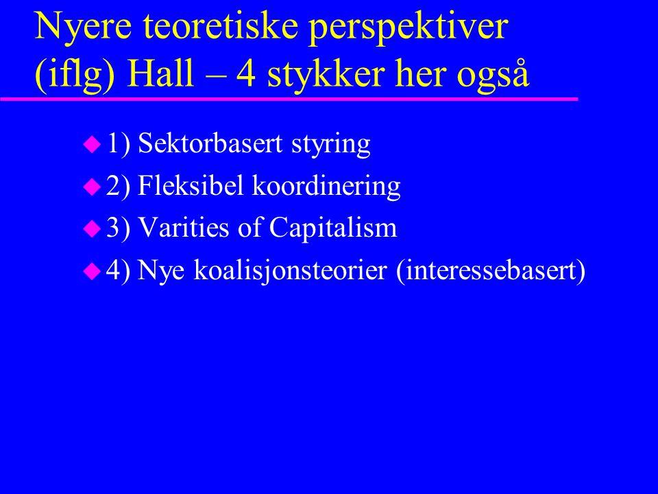 Nyere teoretiske perspektiver (iflg) Hall – 4 stykker her også u 1) Sektorbasert styring u 2) Fleksibel koordinering u 3) Varities of Capitalism u 4) Nye koalisjonsteorier (interessebasert)