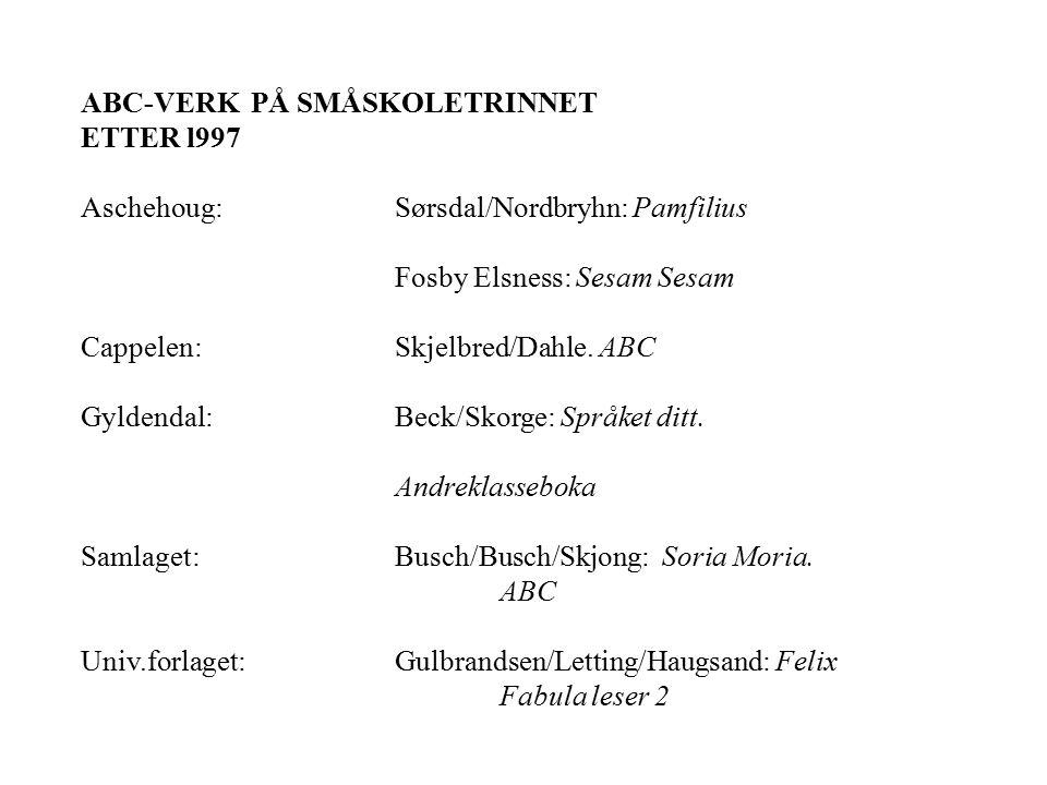 ABC-VERK PÅ SMÅSKOLETRINNET ETTER l997 Aschehoug:Sørsdal/Nordbryhn: Pamfilius Fosby Elsness: Sesam Sesam Cappelen:Skjelbred/Dahle. ABC Gyldendal: Beck
