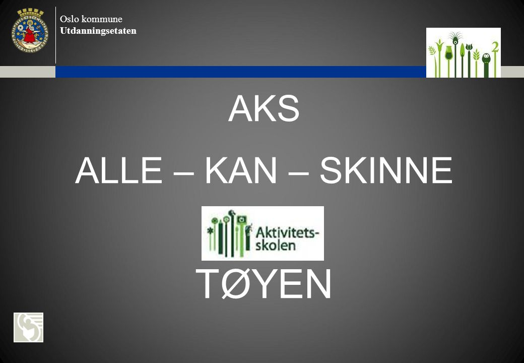 Oslo kommune Utdanningsetaten AKS ALLE – KAN – SKINNE TØYEN
