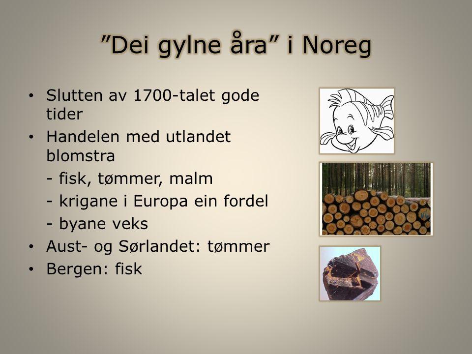 Slutten av 1700-talet gode tider Handelen med utlandet blomstra - fisk, tømmer, malm - krigane i Europa ein fordel - byane veks Aust- og Sørlandet: tømmer Bergen: fisk