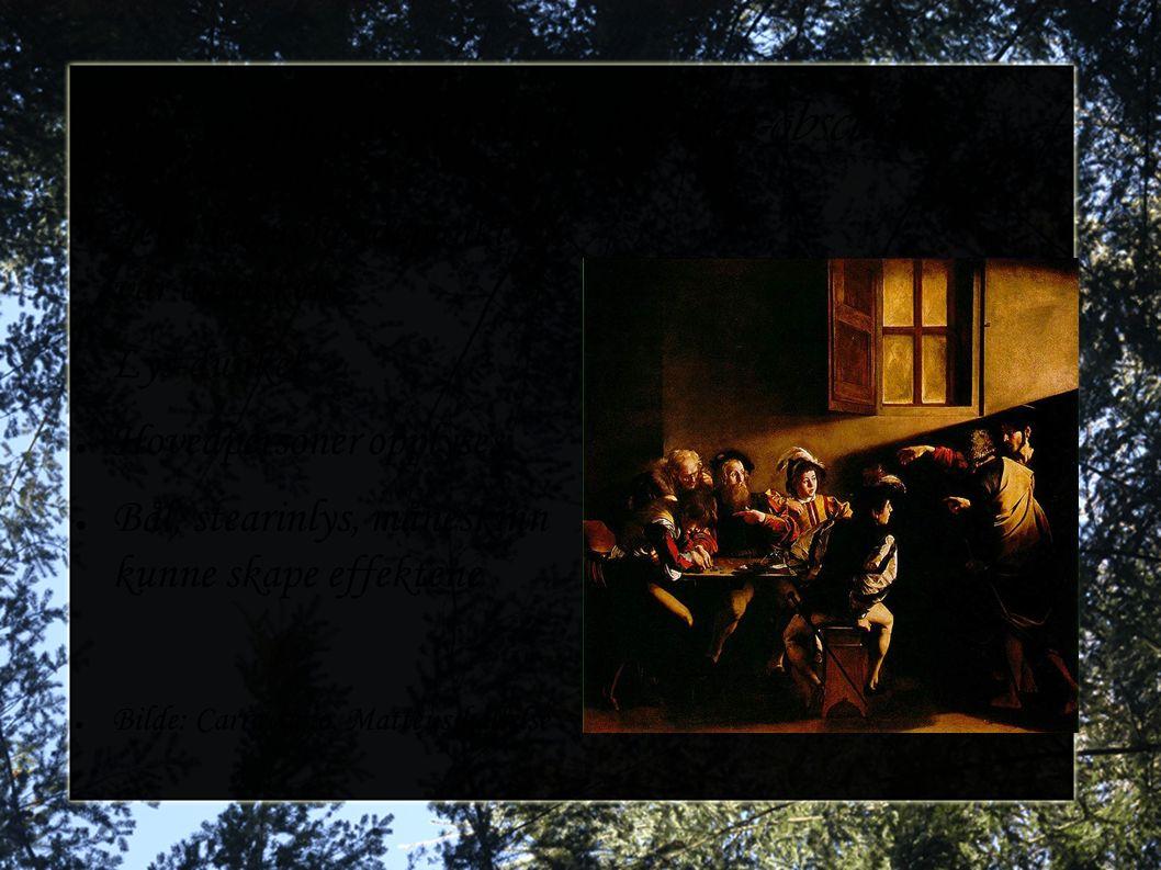 Chiaroscuro, kjellerlys, clair-obscurn ● Teknikkens høydepunkt var barokken ● Lys-dunkel ● Hovedpersoner opplyses ● Bål, stearinlys, måneskinn kunne s