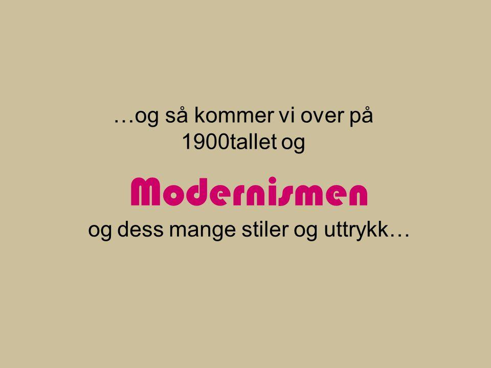 Modernismen og dess mange stiler og uttrykk… …og så kommer vi over på 1900tallet og