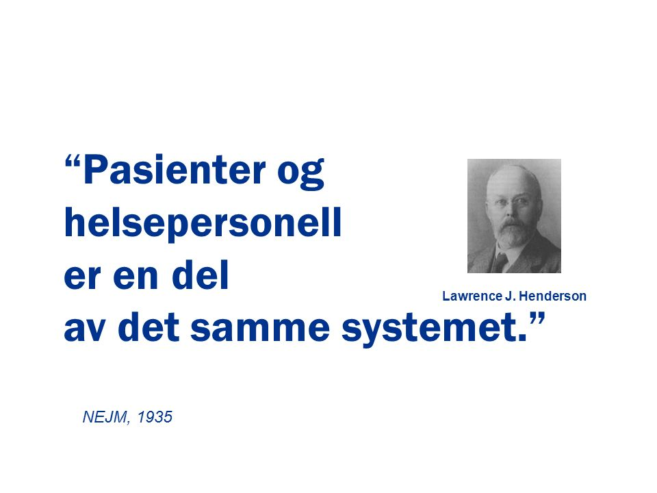 """Lawrence J. Henderson """"Pasienter og helsepersonell er en del av det samme systemet."""" NEJM, 1935"""