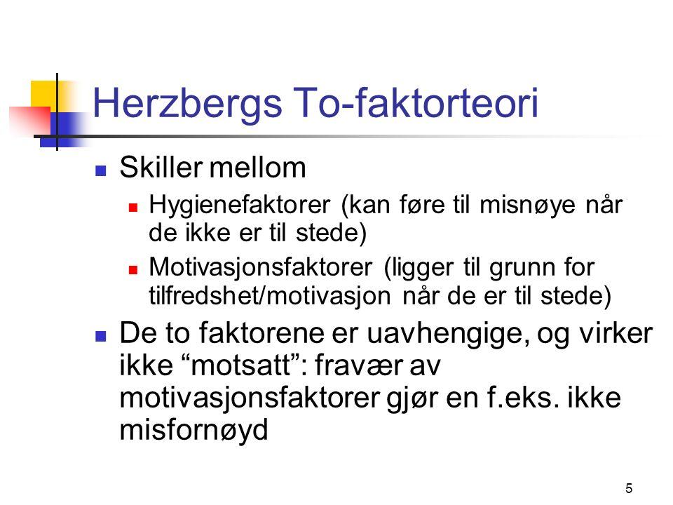 5 Herzbergs To-faktorteori Skiller mellom Hygienefaktorer (kan føre til misnøye når de ikke er til stede) Motivasjonsfaktorer (ligger til grunn for tilfredshet/motivasjon når de er til stede) De to faktorene er uavhengige, og virker ikke motsatt : fravær av motivasjonsfaktorer gjør en f.eks.
