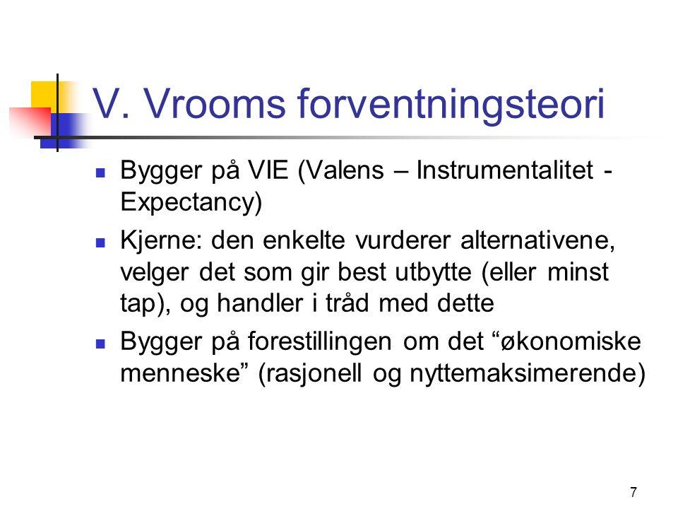 7 V. Vrooms forventningsteori Bygger på VIE (Valens – Instrumentalitet - Expectancy) Kjerne: den enkelte vurderer alternativene, velger det som gir be