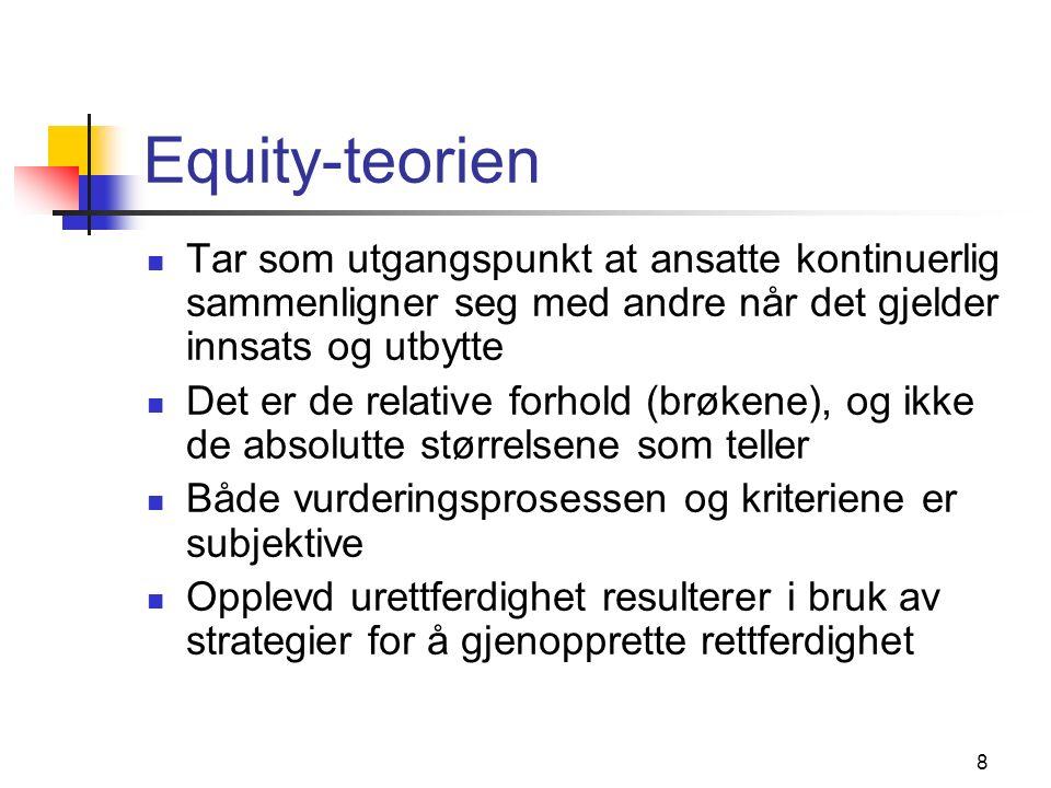 8 Equity-teorien Tar som utgangspunkt at ansatte kontinuerlig sammenligner seg med andre når det gjelder innsats og utbytte Det er de relative forhold (brøkene), og ikke de absolutte størrelsene som teller Både vurderingsprosessen og kriteriene er subjektive Opplevd urettferdighet resulterer i bruk av strategier for å gjenopprette rettferdighet