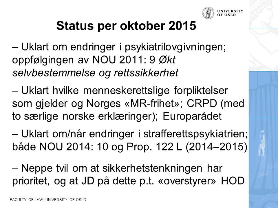 FACULTY OF LAW, UNIVERSITY OF OSLO Status per oktober 2015 – Uklart om endringer i psykiatrilovgivningen; oppfølgingen av NOU 2011: 9 Økt selvbestemmelse og rettssikkerhet – Uklart hvilke menneskerettslige forpliktelser som gjelder og Norges «MR-frihet»; CRPD (med to særlige norske erklæringer); Europarådet – Uklart om/når endringer i strafferettspsykiatrien; både NOU 2014: 10 og Prop.