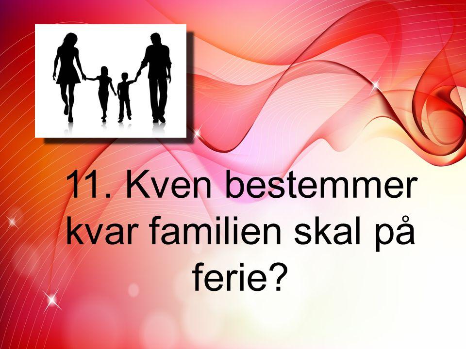 11. Kven bestemmer kvar familien skal på ferie?