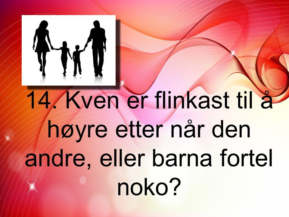 14. Kven er flinkast til å høyre etter når den andre, eller barna fortel noko?