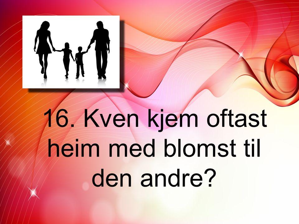 16. Kven kjem oftast heim med blomst til den andre?