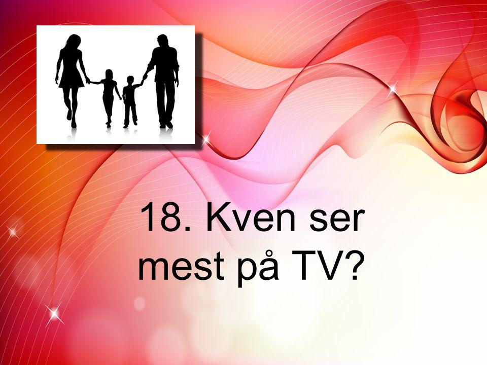 18. Kven ser mest på TV?