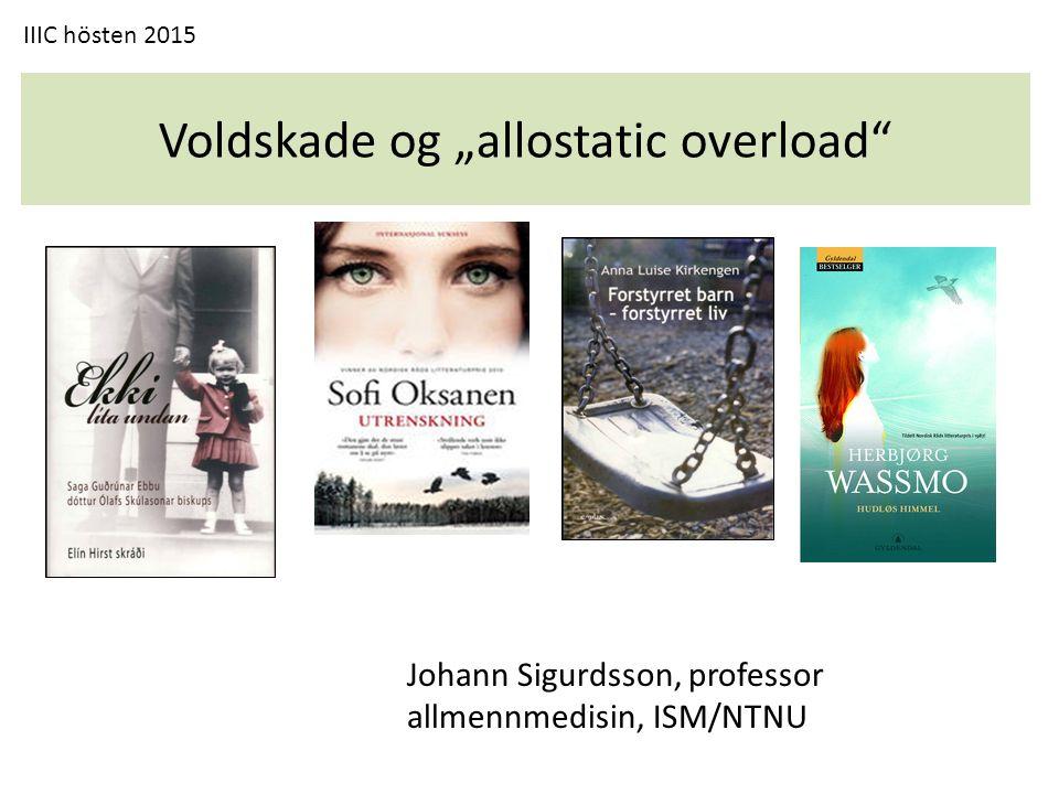 """Voldskade og """"allostatic overload Johann Sigurdsson, professor allmennmedisin, ISM/NTNU IIIC hösten 2015"""