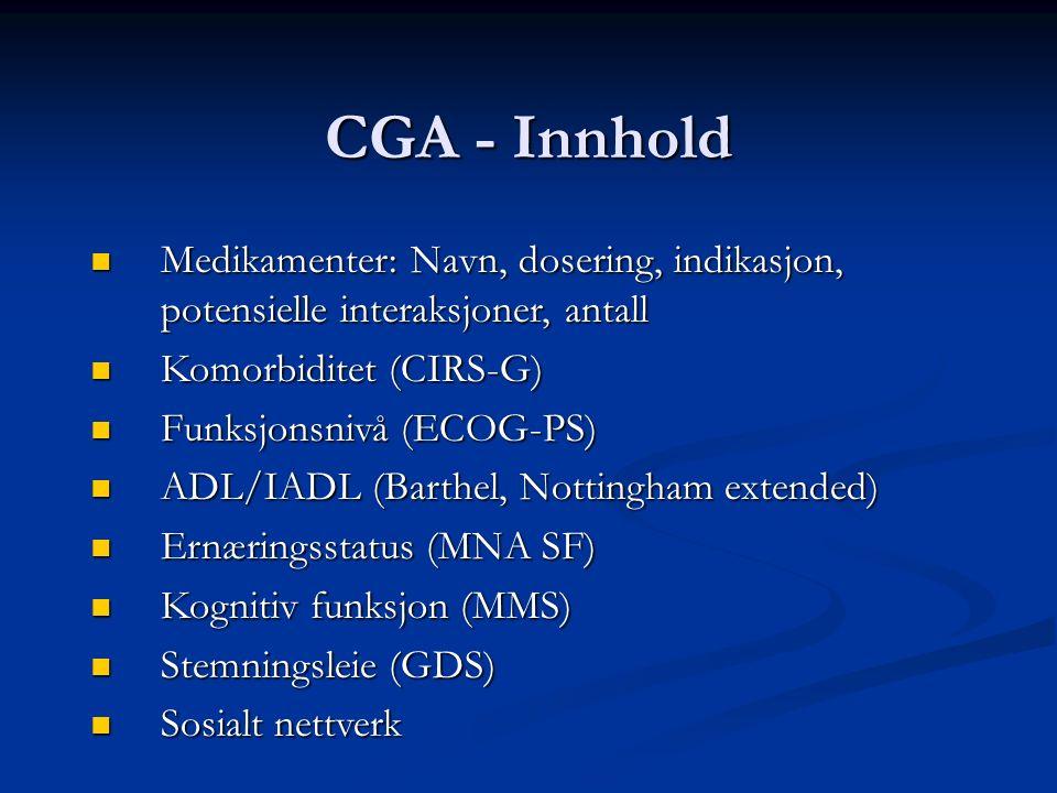 CGA - Innhold Medikamenter: Navn, dosering, indikasjon, potensielle interaksjoner, antall Medikamenter: Navn, dosering, indikasjon, potensielle interaksjoner, antall Komorbiditet (CIRS-G) Komorbiditet (CIRS-G) Funksjonsnivå (ECOG-PS) Funksjonsnivå (ECOG-PS) ADL/IADL (Barthel, Nottingham extended) ADL/IADL (Barthel, Nottingham extended) Ernæringsstatus (MNA SF) Ernæringsstatus (MNA SF) Kognitiv funksjon (MMS) Kognitiv funksjon (MMS) Stemningsleie (GDS) Stemningsleie (GDS) Sosialt nettverk Sosialt nettverk