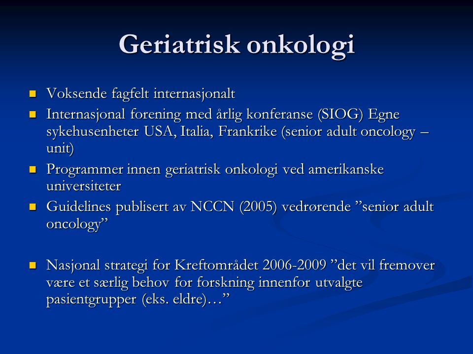 Geriatrisk onkologi Voksende fagfelt internasjonalt Voksende fagfelt internasjonalt Internasjonal forening med årlig konferanse (SIOG) Egne sykehusenh