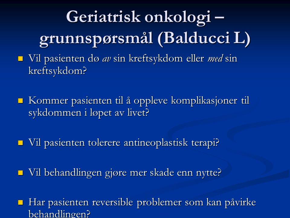 Geriatrisk onkologi – grunnspørsmål (Balducci L) Vil pasienten dø av sin kreftsykdom eller med sin kreftsykdom? Vil pasienten dø av sin kreftsykdom el
