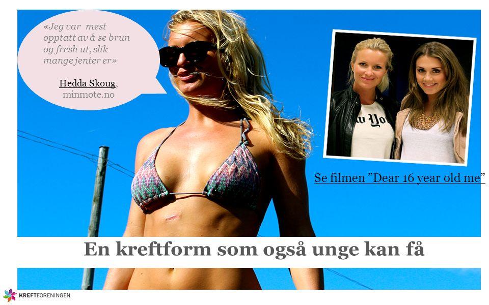En kreftform som også unge kan få Se filmen Dear 16 year old me «Jeg var mest opptatt av å se brun og fresh ut, slik mange jenter er» Hedda SkougHedda Skoug, minmote.no