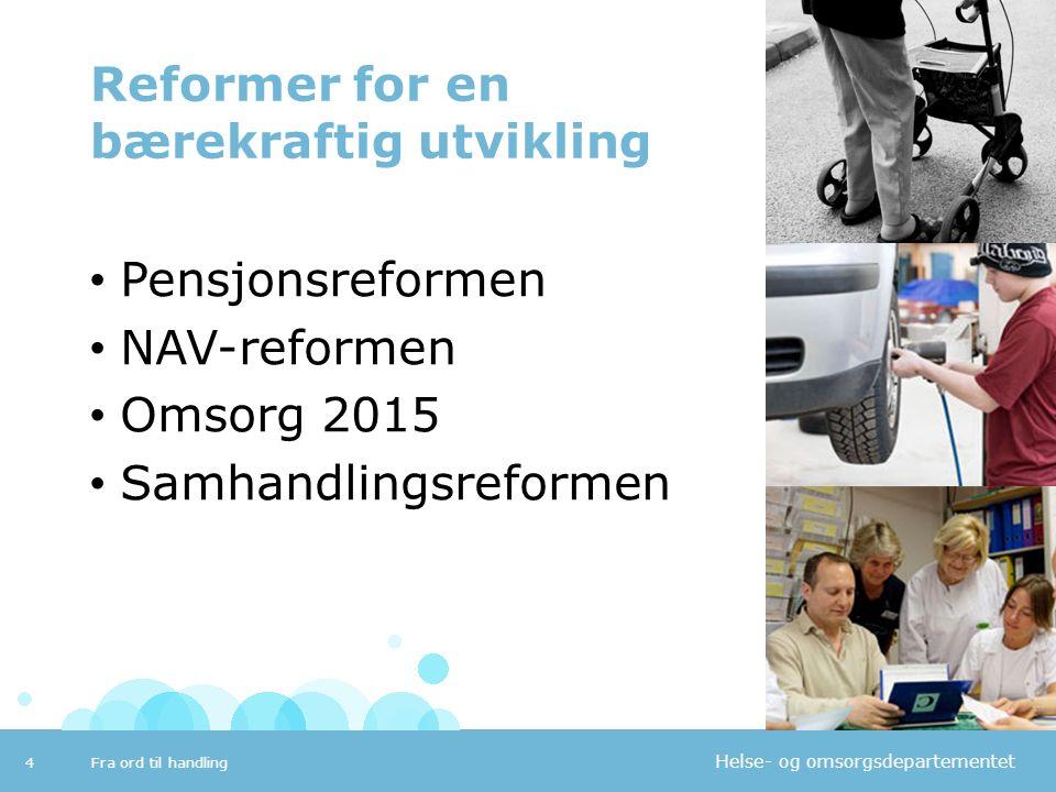 Helse- og omsorgsdepartementet Reformer for en bærekraftig utvikling Pensjonsreformen NAV-reformen Omsorg 2015 Samhandlingsreformen Fra ord til handli
