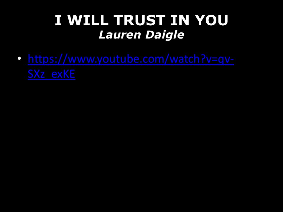 I WILL TRUST IN YOU Lauren Daigle https://www.youtube.com/watch?v=qv- SXz_exKE https://www.youtube.com/watch?v=qv- SXz_exKE