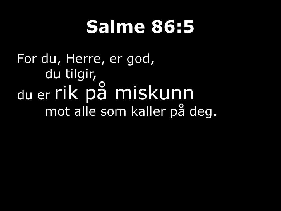 Salme 86:5 For du, Herre, er god, du tilgir, du er rik på miskunn mot alle som kaller på deg.