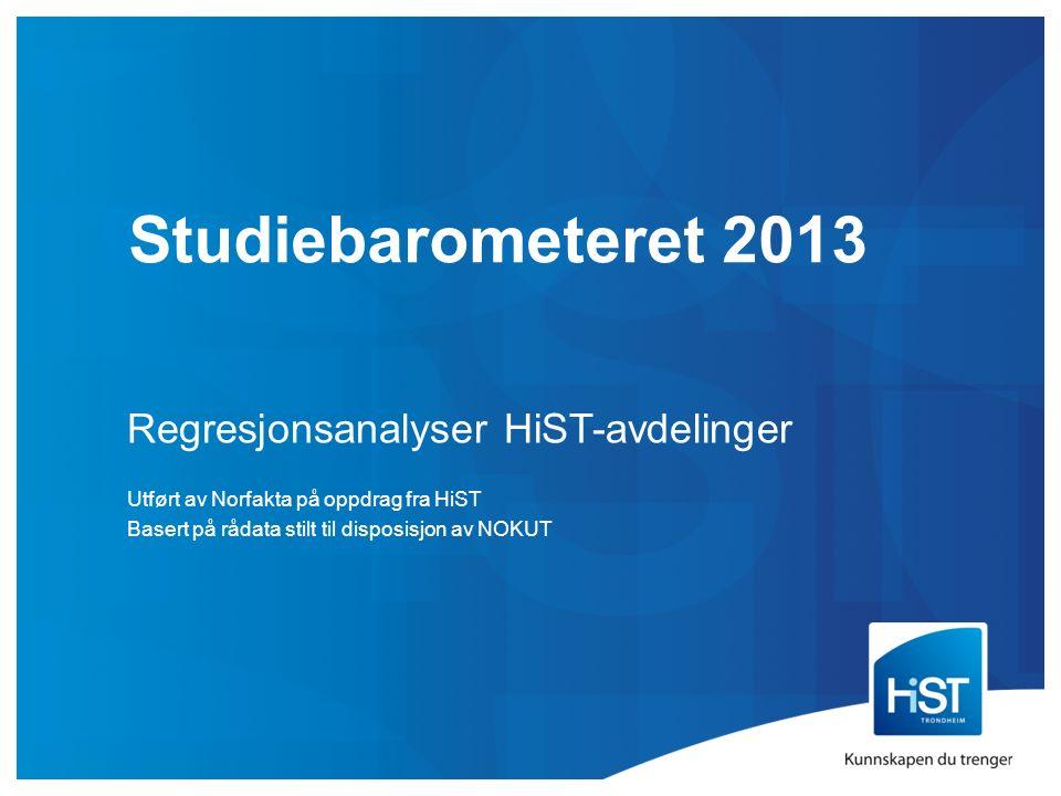 Studiebarometeret 2013 Regresjonsanalyser HiST-avdelinger Utført av Norfakta på oppdrag fra HiST Basert på rådata stilt til disposisjon av NOKUT
