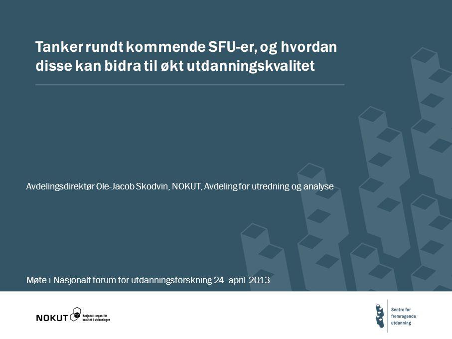 Tanker rundt kommende SFU-er, og hvordan disse kan bidra til økt utdanningskvalitet Avdelingsdirektør Ole-Jacob Skodvin, NOKUT, Avdeling for utredning og analyse Møte i Nasjonalt forum for utdanningsforskning 24.