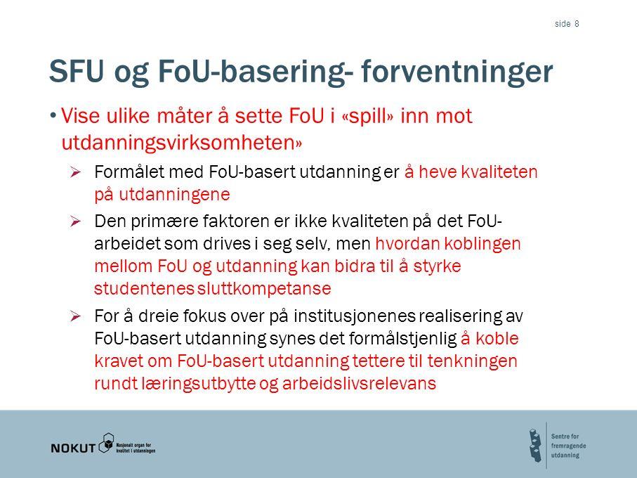 side SFU og FoU-basering- forventninger Vise ulike måter å sette FoU i «spill» inn mot utdanningsvirksomheten»  Formålet med FoU-basert utdanning er å heve kvaliteten på utdanningene  Den primære faktoren er ikke kvaliteten på det FoU- arbeidet som drives i seg selv, men hvordan koblingen mellom FoU og utdanning kan bidra til å styrke studentenes sluttkompetanse  For å dreie fokus over på institusjonenes realisering av FoU-basert utdanning synes det formålstjenlig å koble kravet om FoU-basert utdanning tettere til tenkningen rundt læringsutbytte og arbeidslivsrelevans 8