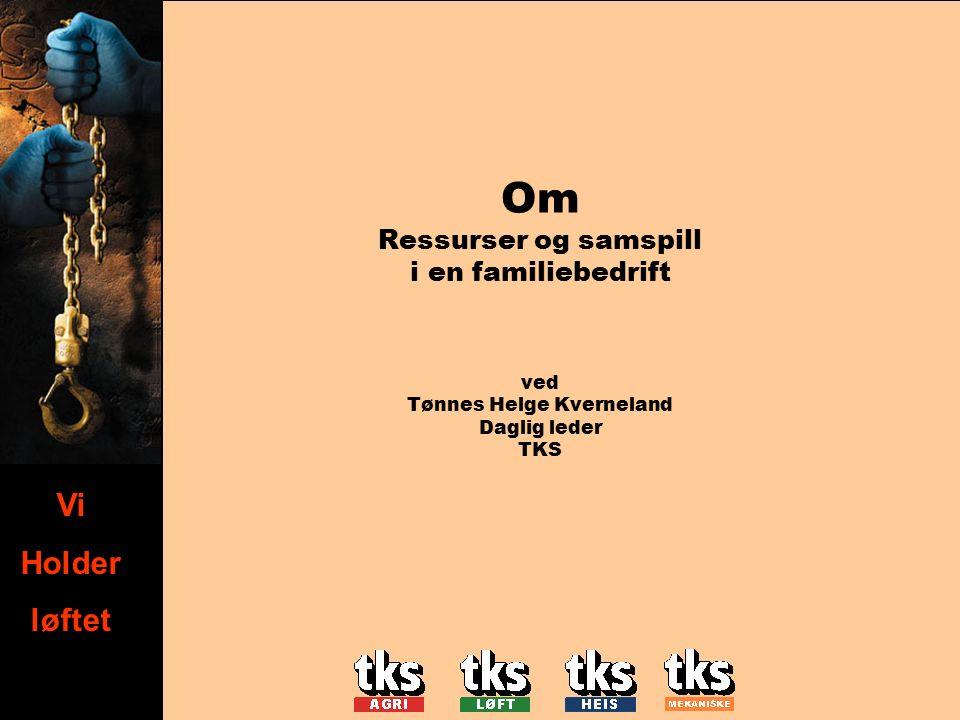 Vi holder løftet Vi Holder løftet Om Ressurser og samspill i en familiebedrift ved Tønnes Helge Kverneland Daglig leder TKS