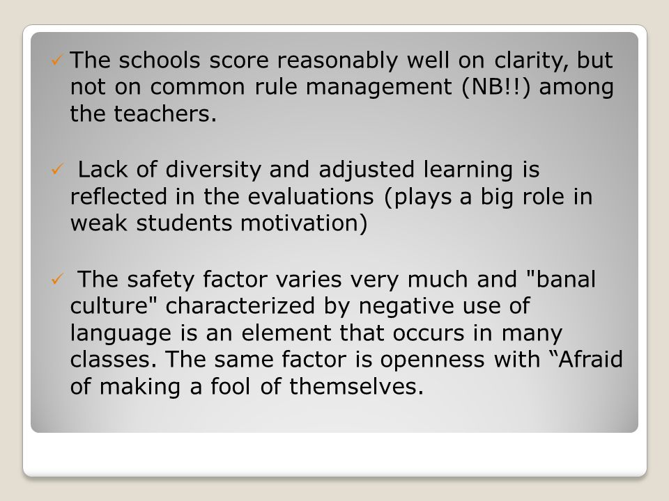 The schools score reasonably well on clarity, but not on common rule management (NB!!) among the teachers. Lack of diversity and adjusted learning is