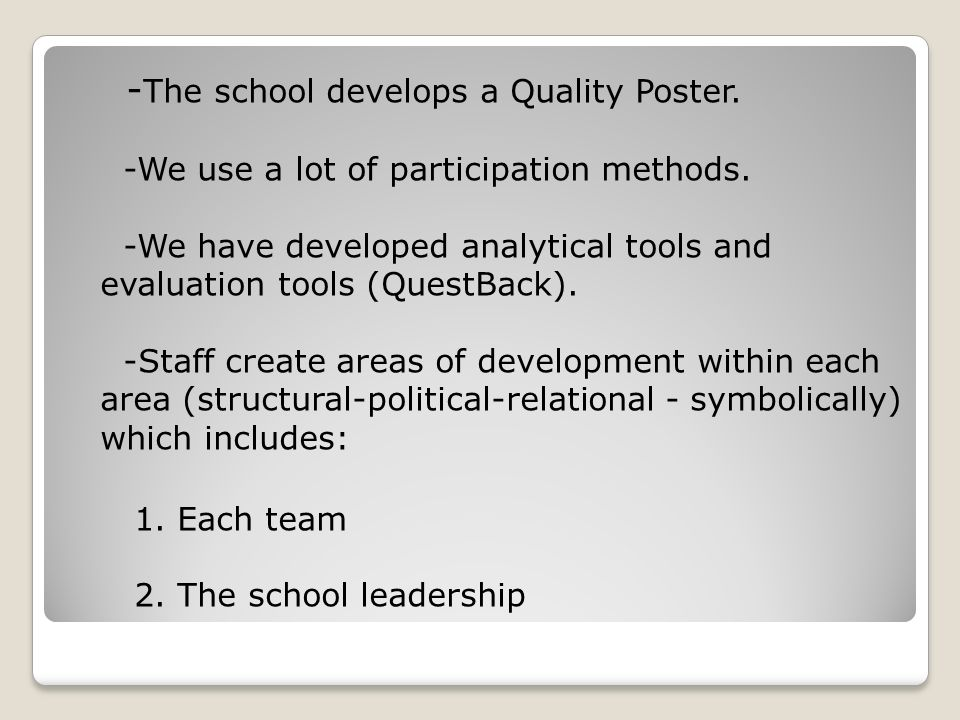 - The school develops a Quality Poster. -We use a lot of participation methods. -We have developed analytical tools and evaluation tools (QuestBack).