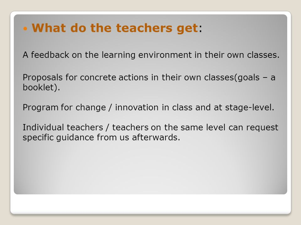 What do the teachers get: A feedback on the learning environment in their own classes. Proposals for concrete actions in their own classes(goals – a b