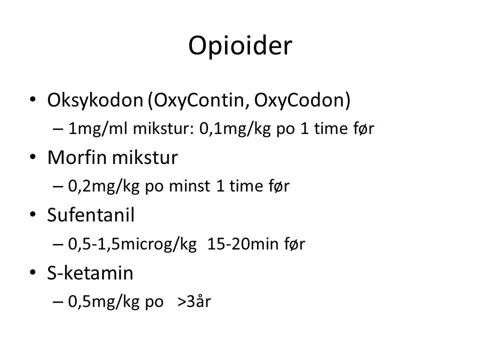Opioider Oksykodon (OxyContin, OxyCodon) – 1mg/ml mikstur: 0,1mg/kg po 1 time før Morfin mikstur – 0,2mg/kg po minst 1 time før Sufentanil – 0,5-1,5microg/kg 15-20min før S-ketamin – 0,5mg/kg po >3år