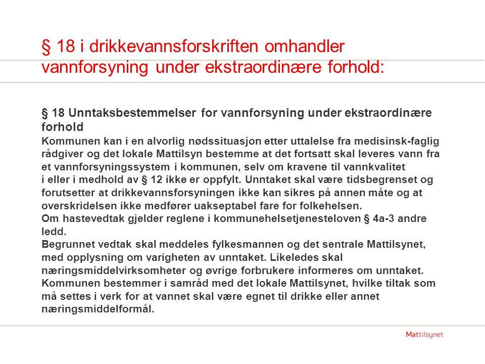 § 18 i drikkevannsforskriften omhandler vannforsyning under ekstraordinære forhold: § 18 Unntaksbestemmelser for vannforsyning under ekstraordinære forhold Kommunen kan i en alvorlig nødssituasjon etter uttalelse fra medisinsk-faglig rådgiver og det lokale Mattilsyn bestemme at det fortsatt skal leveres vann fra et vannforsyningssystem i kommunen, selv om kravene til vannkvalitet i eller i medhold av § 12 ikke er oppfylt.