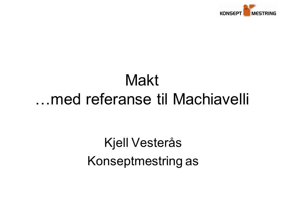 Makt …med referanse til Machiavelli Kjell Vesterås Konseptmestring as