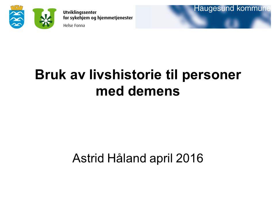 Bruk av livshistorie til personer med demens Astrid Håland april 2016