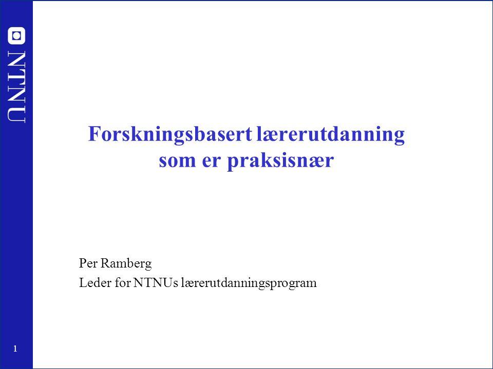 1 Forskningsbasert lærerutdanning som er praksisnær Per Ramberg Leder for NTNUs lærerutdanningsprogram
