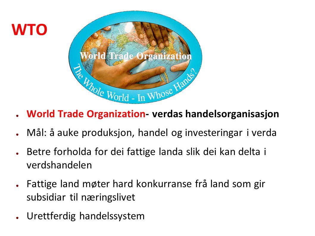 WTO ● World Trade Organization- verdas handelsorganisasjon ● Mål: å auke produksjon, handel og investeringar i verda ● Betre forholda for dei fattige landa slik dei kan delta i verdshandelen ● Fattige land møter hard konkurranse frå land som gir subsidiar til næringslivet ● Urettferdig handelssystem