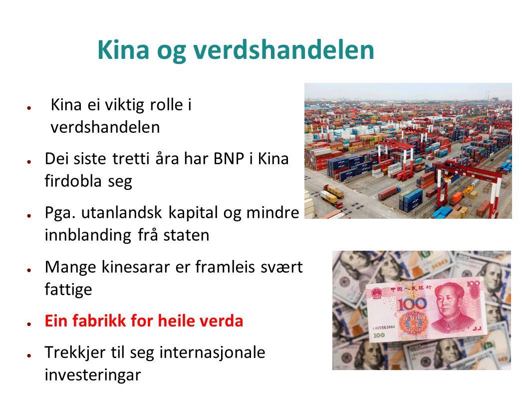 Kina og verdshandelen ● Kina ei viktig rolle i verdshandelen ● Dei siste tretti åra har BNP i Kina firdobla seg ● Pga. utanlandsk kapital og mindre in