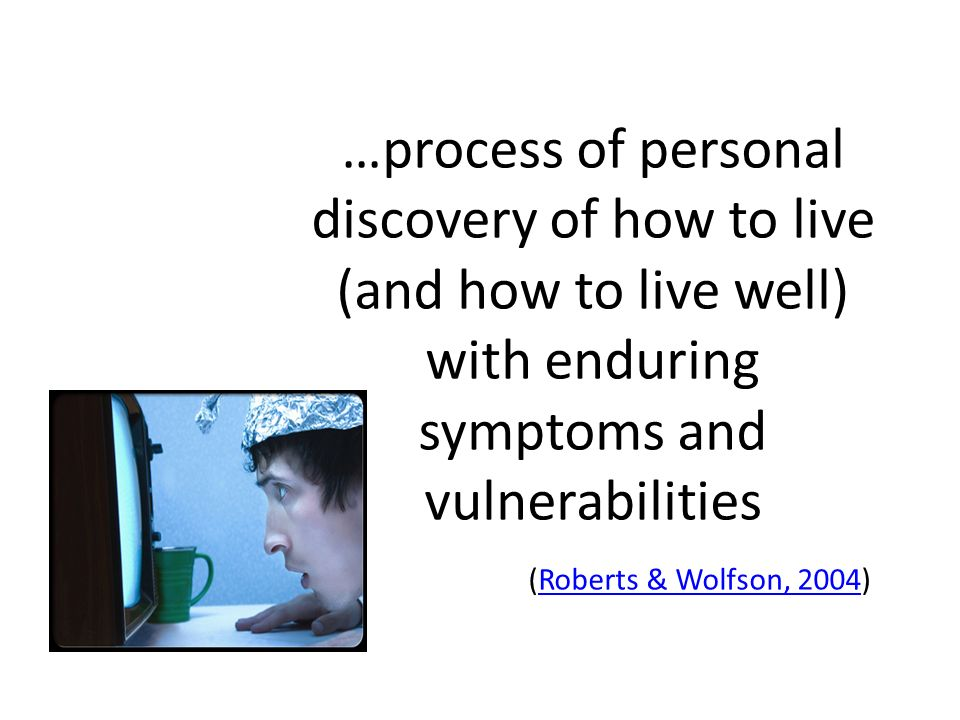 …process of personal discovery of how to live (and how to live well) with enduring symptoms and vulnerabilities (Roberts & Wolfson, 2004)Roberts & Wolfson, 2004