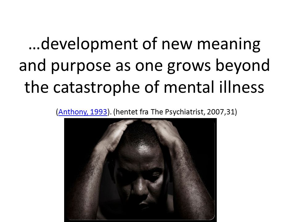 …development of new meaning and purpose as one grows beyond the catastrophe of mental illness (Anthony, 1993).