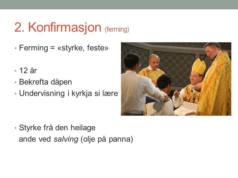 2. Konfirmasjon (ferming) Ferming = «styrke, feste» 12 år Bekrefta dåpen Undervisning i kyrkja si lære Styrke frå den heilage ande ved salving (olje p