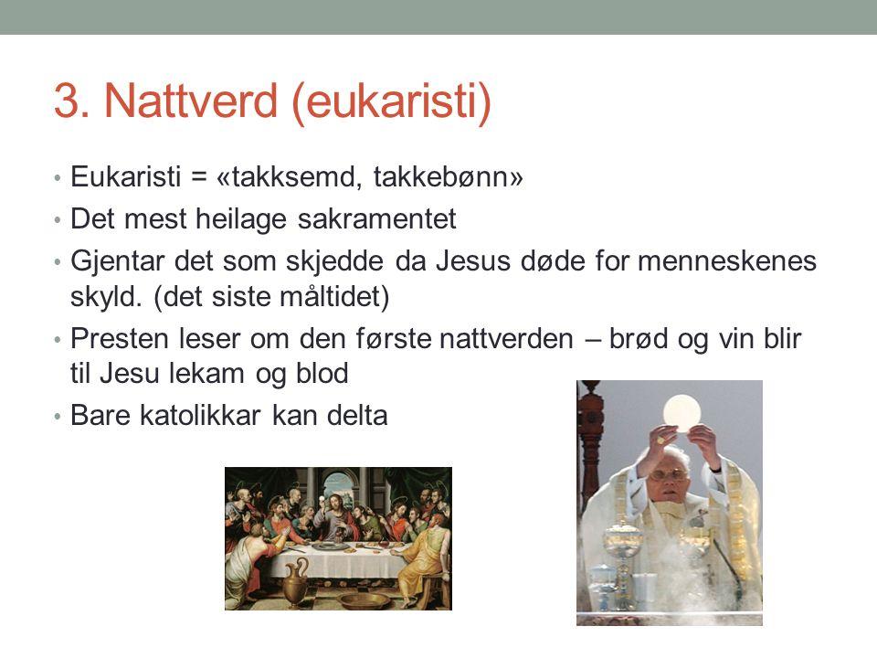 3. Nattverd (eukaristi) Eukaristi = «takksemd, takkebønn» Det mest heilage sakramentet Gjentar det som skjedde da Jesus døde for menneskenes skyld. (d